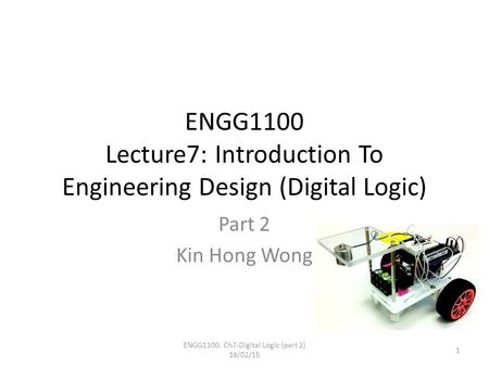 ENGG1100 Lecture7: Introduction To Engineering Design (Digital Logic) Part 2 Kin Hong Wong ENGG1100. Ch7-Digital Logic (part 2) 16/02/15 1.