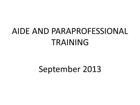 AIDE AND PARAPROFESSIONAL TRAINING September 2013.
