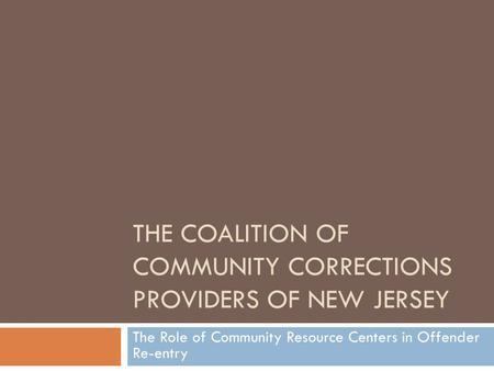 THE COALITION OF COMMUNITY CORRECTIONS PROVIDERS OF NEW JERSEY The Role of Community Resource Centers in Offender Re-entry.