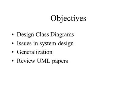 Objectives Design Class Diagrams Issues in system design Generalization Review UML papers.
