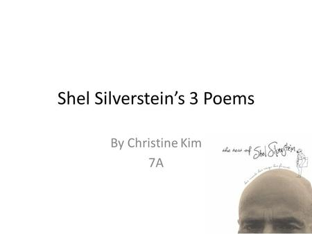 Shel Silverstein's 3 Poems By Christine Kim 7A. Where the Sidewalk Ends There is a place where the sidewalk ends And before the street begins, And there.