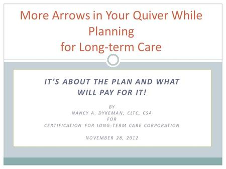 IT'S ABOUT THE PLAN AND WHAT WILL PAY FOR IT! BY NANCY A. DYKEMAN, CLTC, CSA FOR CERTIFICATION FOR LONG-TERM CARE CORPORATION NOVEMBER 28, 2012 More Arrows.