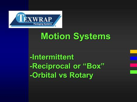 "Motion Systems -Intermittent -Reciprocal or ""Box"" -Orbital vs Rotary."
