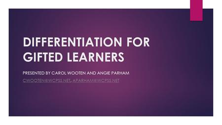 DIFFERENTIATION FOR GIFTED LEARNERS PRESENTED BY CAROL WOOTEN AND ANGIE PARHAM