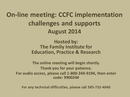 On-line meeting: CCFC implementation challenges and supports August 2014 Hosted by: The Family Institute for Education, Practice & Research The online.