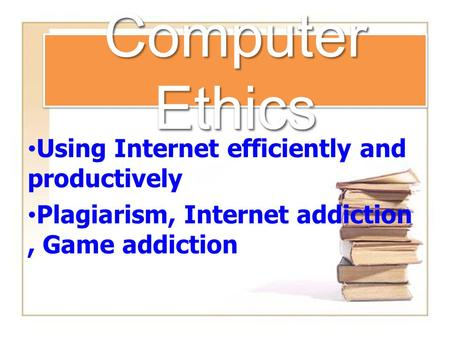 Computer Ethics Using Internet efficiently and productively Plagiarism, Internet addiction, Game addiction.