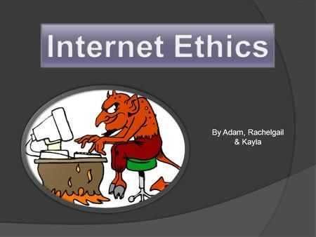 By Adam, Rachelgail & Kayla. What is internet Ethics? They are principles and guidelines to be applied whilst using the internet. Codes of ethics have.