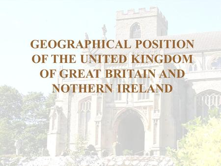 GEOGRAPHICAL POSITION OF THE UNITED KINGDOM OF GREAT BRITAIN AND NOTHERN IRELAND.