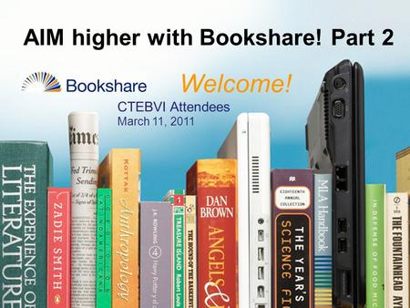 AIM higher with Bookshare! Part 2 1 Welcome! CTEBVI Attendees March 11, 2011.