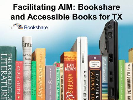 1 Facilitating AIM: Bookshare and Accessible Books for TX.