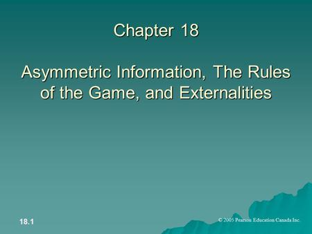 © 2005 Pearson Education Canada Inc. 18.1 Chapter 18 Asymmetric Information, The Rules of the Game, and Externalities.