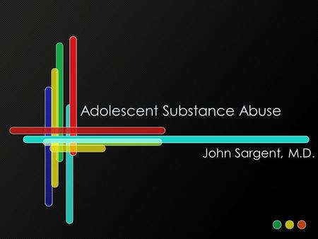 Adolescent Substance Abuse John Sargent, M.D.. Learning Objectives: 1)Learn features associated with substance abuse in adolescents. 2) Learn a clinical.