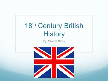 18 th Century British History By: Mikaela Davis. Timeline of Major Historic Events Restoration 1701The War of Spanish Succession 1707 Treaty of Union.