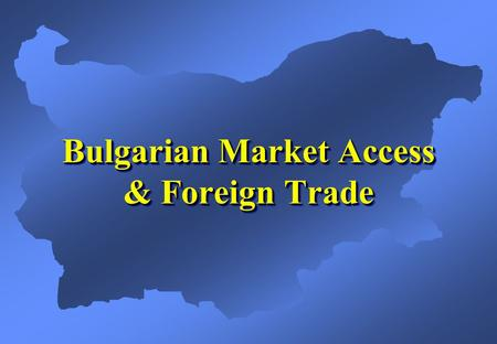 Bulgarian Market Access & Foreign Trade. Preferential Market Access (1)  WTO membership since 1996  European Union Association Agreement  EFTA Agreement.