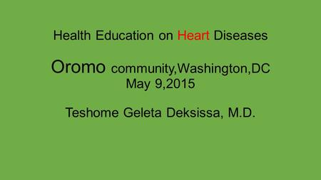 Health Education on Heart Diseases Oromo community,Washington,DC May 9,2015 Teshome Geleta Deksissa, M.D.