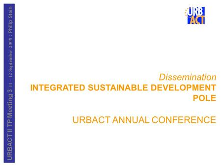 URBACT II TP Meeting 3 11 – 12 September 2008 : Philip Stein Dissemination INTEGRATED SUSTAINABLE DEVELOPMENT POLE URBACT ANNUAL CONFERENCE.