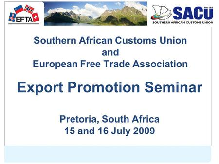 Southern African Customs Union and European Free Trade Association Export Promotion Seminar Pretoria, South Africa 15 and 16 July 2009.