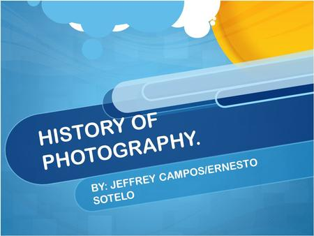 HISTORY OF PHOTOGRAPHY. BY: JEFFREY CAMPOS/ERNESTO SOTELO.