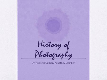 History of Photography By: Kaelynn Gomez, Kourtney Grunlien.