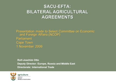 SACU-EFTA: BILATERAL AGRICULTURAL AGREEMENTS Presentation made to Select Committee on Economic and Foreign Affairs (NCOP) Parliament Cape Town 1 November.