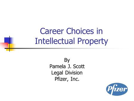Career Choices in Intellectual Property By Pamela J. Scott Legal Division Pfizer, Inc.