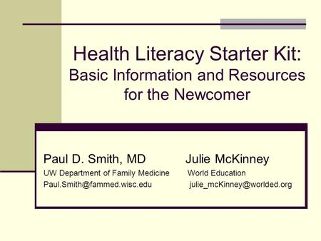 Health Literacy Starter Kit: Basic Information and Resources for the Newcomer Paul D. Smith, MD Julie McKinney UW Department of Family Medicine World Education.