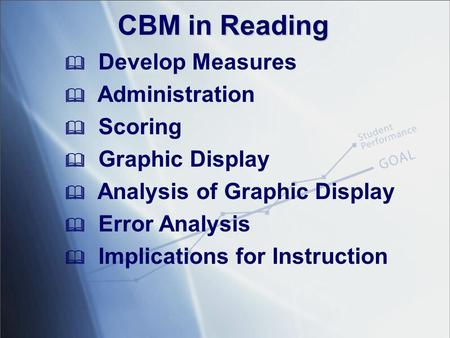 CBM in Reading  Develop Measures  Administration  Scoring  Graphic Display  Analysis of Graphic Display  Error Analysis  Implications for Instruction.