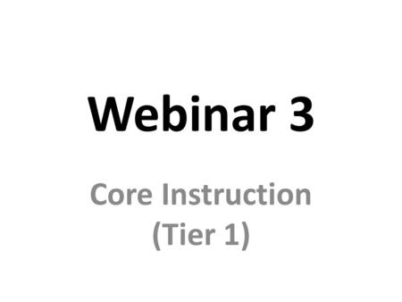Webinar 3 Core Instruction (Tier 1). Assessments: – Screening – Evaluating effectiveness of core instruction Research-based/Evidence-based Instructional.