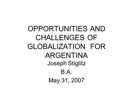 OPPORTUNITIES AND CHALLENGES OF GLOBALIZATION FOR ARGENTINA Joseph Stiglitz B.A. May 31, 2007.