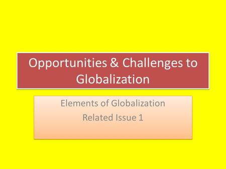 Opportunities & Challenges to Globalization Elements of Globalization Related Issue 1 Elements of Globalization Related Issue 1.