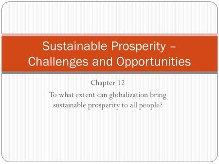 Chapter 12 To what extent can globalization bring sustainable prosperity to all people? Sustainable Prosperity – Challenges and Opportunities.