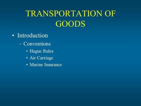 TRANSPORTATION OF GOODS Introduction –Conventions Hague Rules Air Carriage Marine Insurance.
