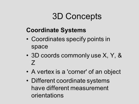 3D Concepts Coordinate Systems Coordinates specify points in space 3D coords commonly use X, Y, & Z A vertex is a 'corner' of an object Different coordinate.