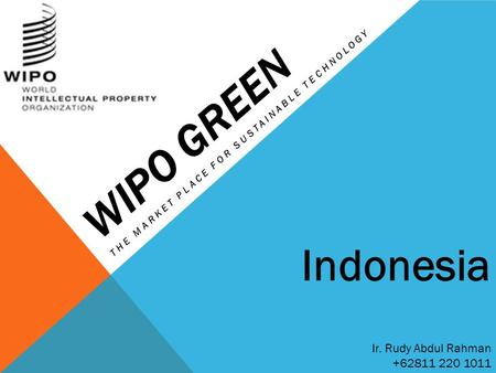 WIPO GREEN THE MARKET PLACE FOR SUSTAINABLE TECHNOLOGY Ir. Rudy Abdul Rahman +62811 220 1011 Indonesia.
