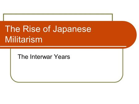 The Rise of Japanese Militarism The Interwar Years.