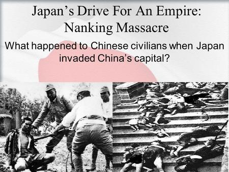 Japan's Drive For An Empire: Nanking Massacre What happened to Chinese civilians when Japan invaded China's capital?
