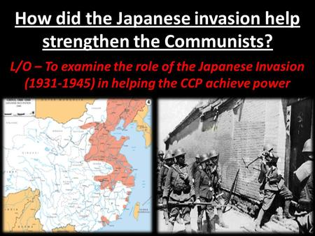 How did the Japanese invasion help strengthen the Communists? L/O – To examine the role of the Japanese Invasion (1931-1945) in helping the CCP achieve.