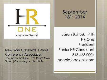 September 18 th, 2014 Jason Banuski, PHR HR One President Senior HR Consultant 315.463.0004 peopletopayroll.com New York Statewide Payroll Conference Association.