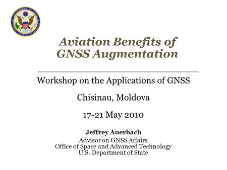 Aviation Benefits of GNSS Augmentation Workshop on the Applications of GNSS Chisinau, Moldova 17-21 May 2010 Jeffrey Auerbach Advisor on GNSS Affairs Office.
