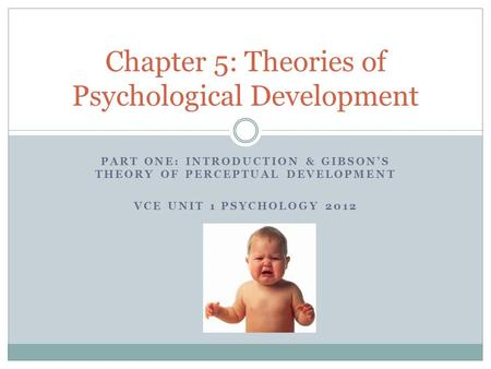 PART ONE: INTRODUCTION & GIBSON'S THEORY OF PERCEPTUAL DEVELOPMENT VCE UNIT 1 PSYCHOLOGY 2012 Chapter 5: Theories of Psychological Development.