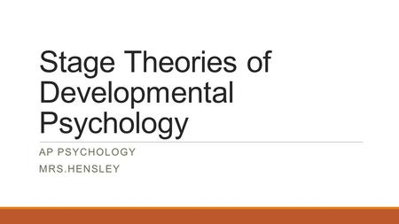 Stage Theories of Developmental Psychology AP PSYCHOLOGY MRS.HENSLEY.