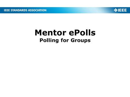 Mentor ePolls Polling for Groups. 2 What is ePolls? ePolls is the newest feature of Mentor, the IEEE tool for Working Group collaboration. ePolls allows.