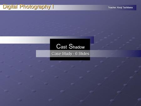 Teacher: Kenji Tachibana Digital Photography I. C ast S hadow Case Study - 6 Slides.