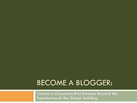 BECOME A BLOGGER: Create a Classroom that Extends Beyond the Boundaries of the School Building.
