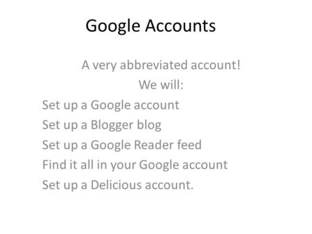 Google Accounts A very abbreviated account! We will: Set up a Google account Set up a Blogger blog Set up a Google Reader feed Find it all in your Google.