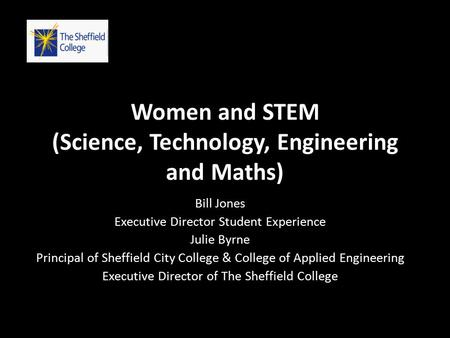 Women and STEM (Science, Technology, Engineering and Maths) Bill Jones Executive Director Student Experience Julie Byrne Principal of Sheffield City College.