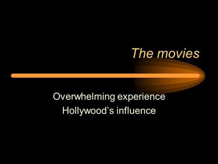 The movies Overwhelming experience Hollywood's influence.