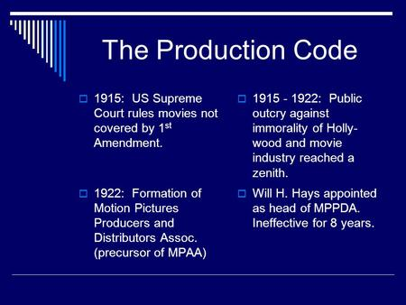 The Production Code  1915 - 1922: Public outcry against immorality of Holly- wood and movie industry reached a zenith.  1922: Formation of Motion Pictures.