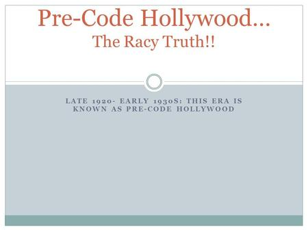 LATE 1920- EARLY 1930S: THIS ERA IS KNOWN AS PRE-CODE HOLLYWOOD Pre-Code Hollywood… The Racy Truth!!