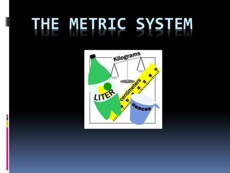 WHY DO WE USE THE METRIC SYSTEM?  Almost all other countries are using the metric system  Scientists need a universal way to communicate data (SI.